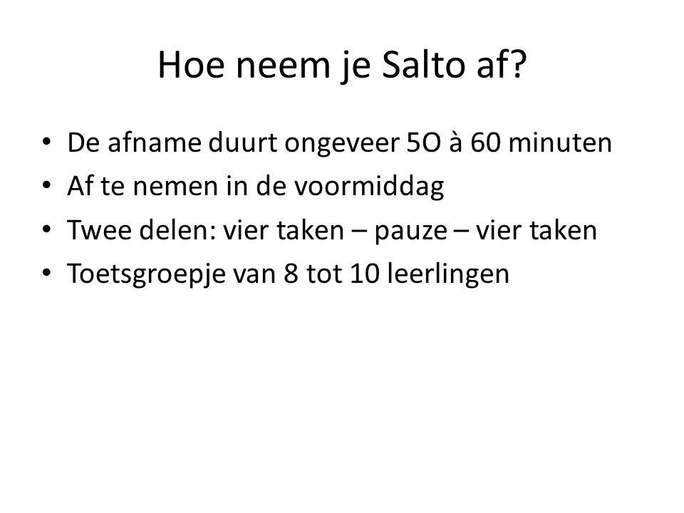Hoe neem je Salto af? • De afname duurt ongeveer 5O à 60 minuten • Af te nemen in de voormiddag • Twee delen: vier taken – pauze – vier taken • Toetsg