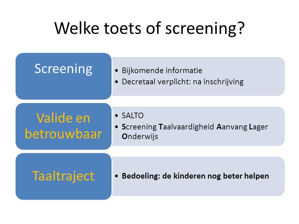 Welke toets of screening? •Bijkomende informatie •Decretaal verplicht: na inschrijving Screening •SALTO •Screening Taalvaardigheid Aanvang Lager Onder