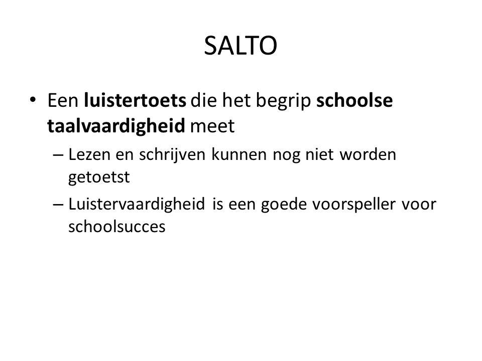 SALTO • Een luistertoets die het begrip schoolse taalvaardigheid meet – Lezen en schrijven kunnen nog niet worden getoetst – Luistervaardigheid is een