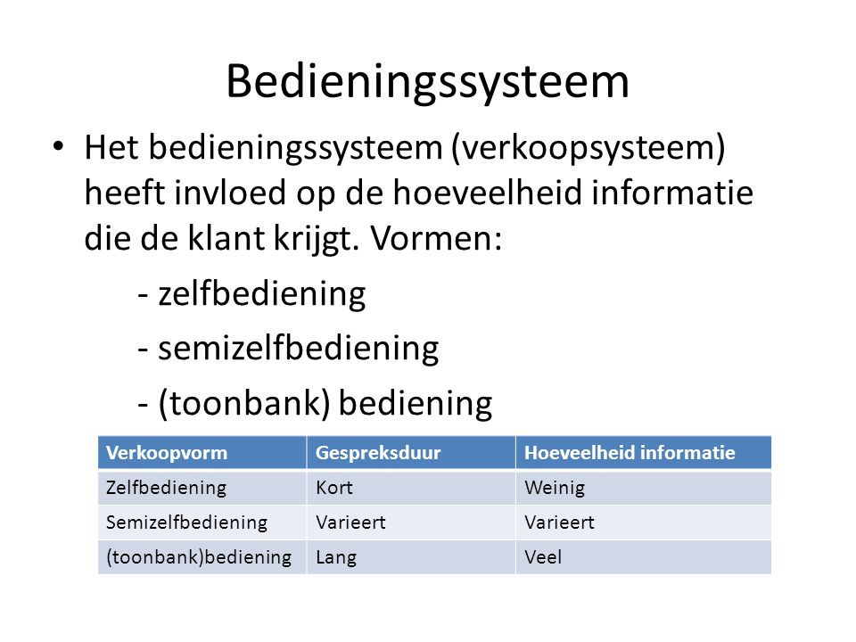 Bedieningssysteem • Het bedieningssysteem (verkoopsysteem) heeft invloed op de hoeveelheid informatie die de klant krijgt. Vormen: - zelfbediening - s