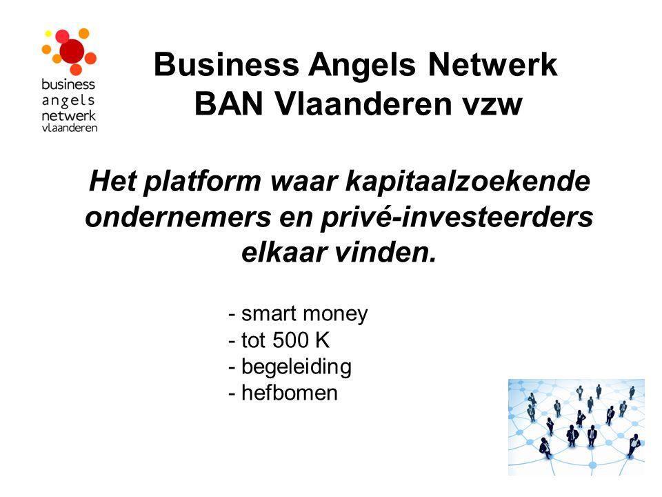 Business Angels Netwerk BAN Vlaanderen vzw Het platform waar kapitaalzoekende ondernemers en privé-investeerders elkaar vinden.
