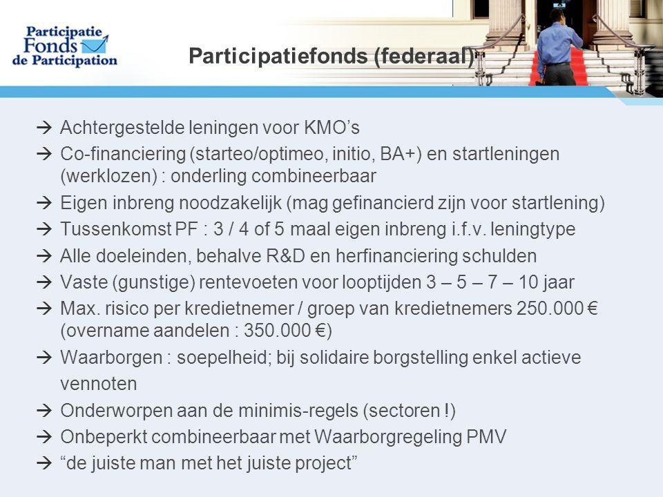 Participatiefonds (federaal)  Achtergestelde leningen voor KMO's  Co-financiering (starteo/optimeo, initio, BA+) en startleningen (werklozen) : onderling combineerbaar  Eigen inbreng noodzakelijk (mag gefinancierd zijn voor startlening)  Tussenkomst PF : 3 / 4 of 5 maal eigen inbreng i.f.v.