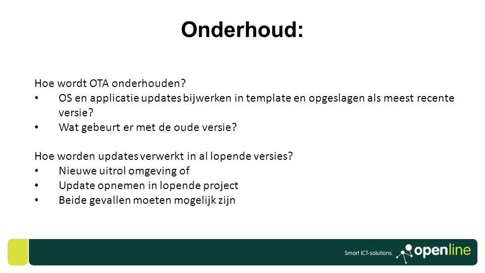 Onderhoud: Hoe wordt OTA onderhouden? • OS en applicatie updates bijwerken in template en opgeslagen als meest recente versie? • Wat gebeurt er met de