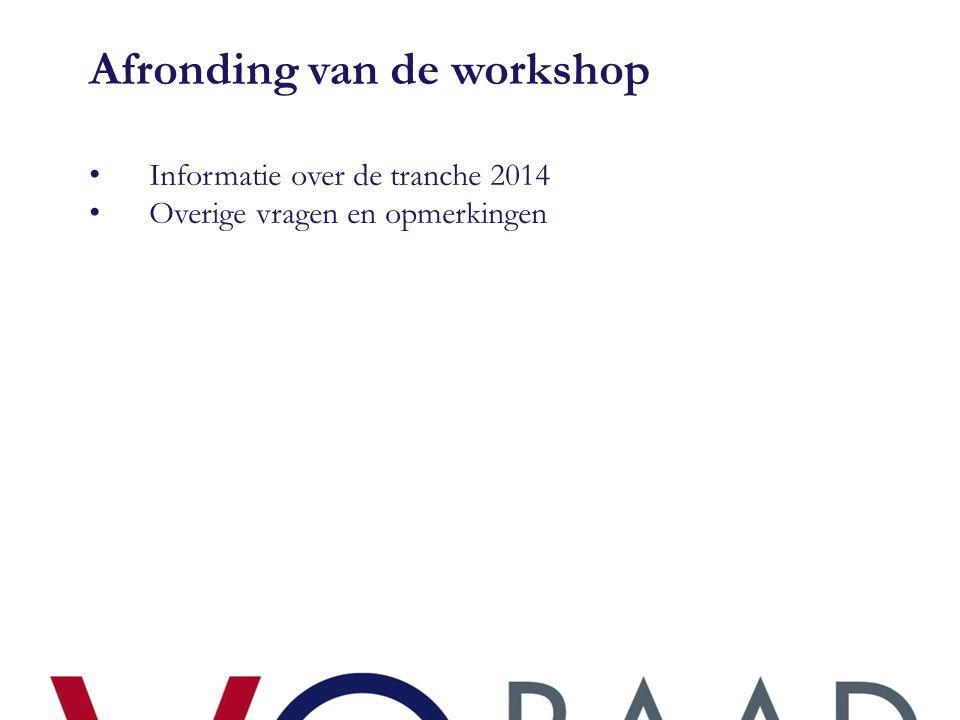 Afronding van de workshop • Informatie over de tranche 2014 • Overige vragen en opmerkingen