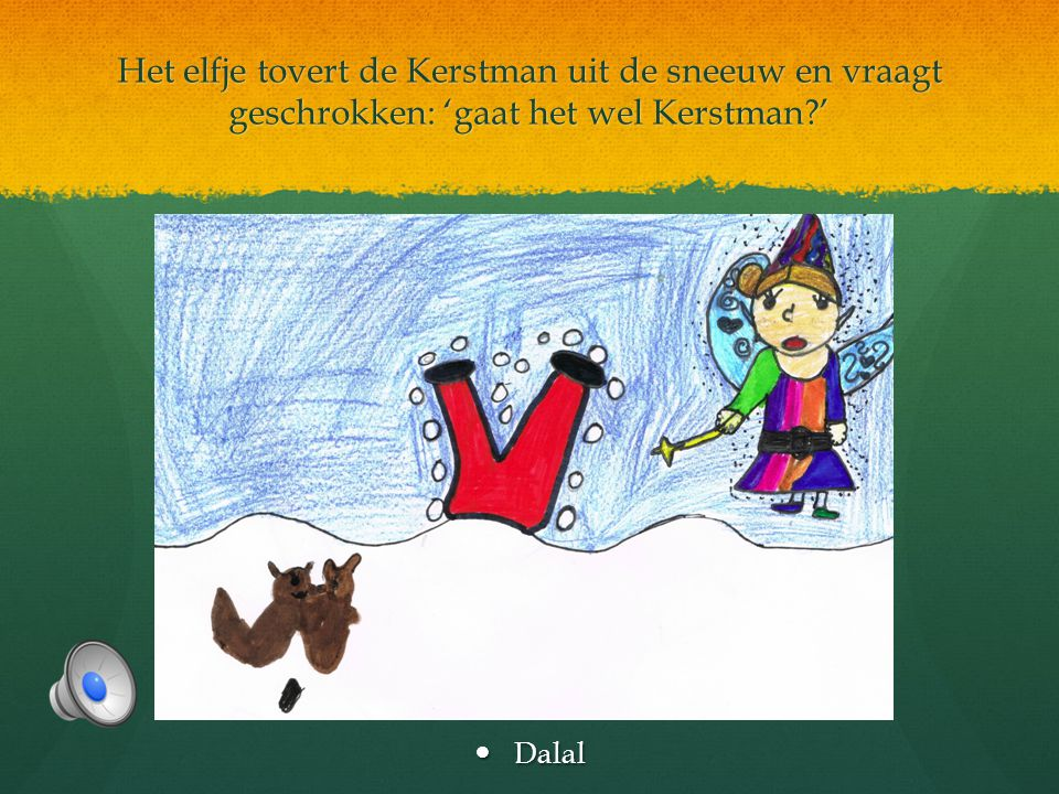 Het elfje tovert de Kerstman uit de sneeuw en vraagt geschrokken: 'gaat het wel Kerstman?'  Dalal