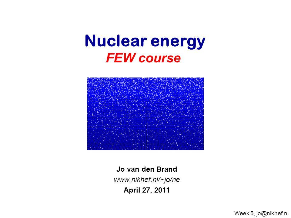 Jo van den Brand www.nikhef.nl/~jo/ne April 27, 2011 Nuclear energy FEW course Week 5, jo@nikhef.nl