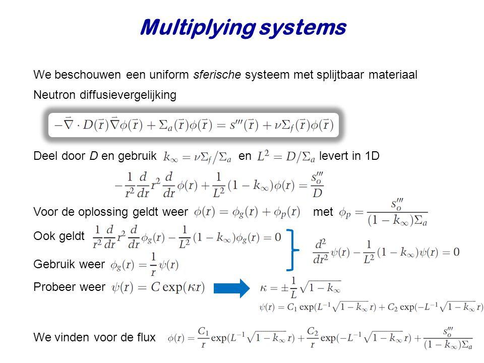Multiplying systems We beschouwen een uniform sferische systeem met splijtbaar materiaal Deel door D en gebruik en levert in 1D Voor de oplossing geldt weer met Ook geldt Gebruik weer We vinden voor de flux Neutron diffusievergelijking Probeer weer