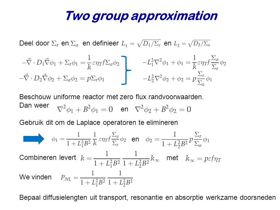 Two group approximation Deel door en en definieer en Beschouw uniforme reactor met zero flux randvoorwaarden.