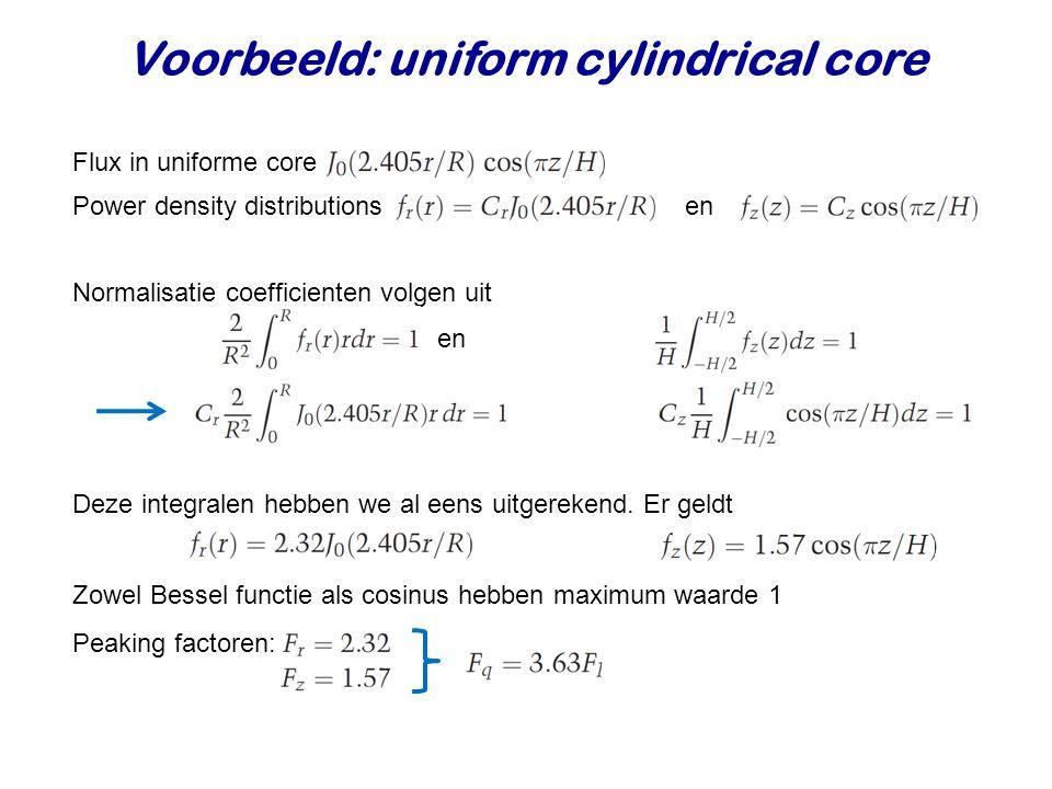 Voorbeeld: uniform cylindrical core Flux in uniforme core Power density distributions en Normalisatie coefficienten volgen uit en Deze integralen hebben we al eens uitgerekend.