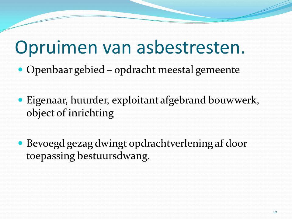 Opruimen van asbestresten.  Openbaar gebied – opdracht meestal gemeente  Eigenaar, huurder, exploitant afgebrand bouwwerk, object of inrichting  Be