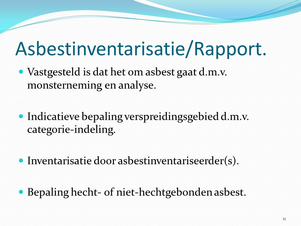 Asbestinventarisatie/Rapport.  Vastgesteld is dat het om asbest gaat d.m.v. monsterneming en analyse.  Indicatieve bepaling verspreidingsgebied d.m.