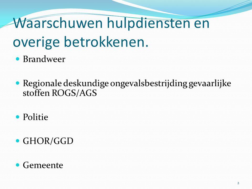 Waarschuwen hulpdiensten en overige betrokkenen.  Brandweer  Regionale deskundige ongevalsbestrijding gevaarlijke stoffen ROGS/AGS  Politie  GHOR/