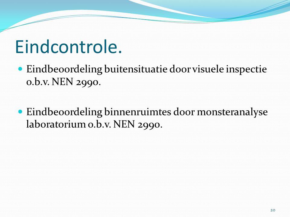 Eindcontrole.  Eindbeoordeling buitensituatie door visuele inspectie o.b.v. NEN 2990.  Eindbeoordeling binnenruimtes door monsteranalyse laboratoriu