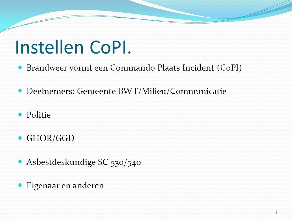 Instellen CoPI.  Brandweer vormt een Commando Plaats Incident (CoPI)  Deelnemers: Gemeente BWT/Milieu/Communicatie  Politie  GHOR/GGD  Asbestdesk