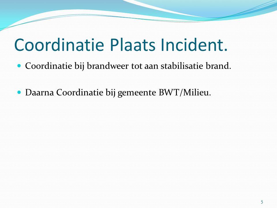 Coordinatie Plaats Incident.  Coordinatie bij brandweer tot aan stabilisatie brand.  Daarna Coordinatie bij gemeente BWT/Milieu. 5