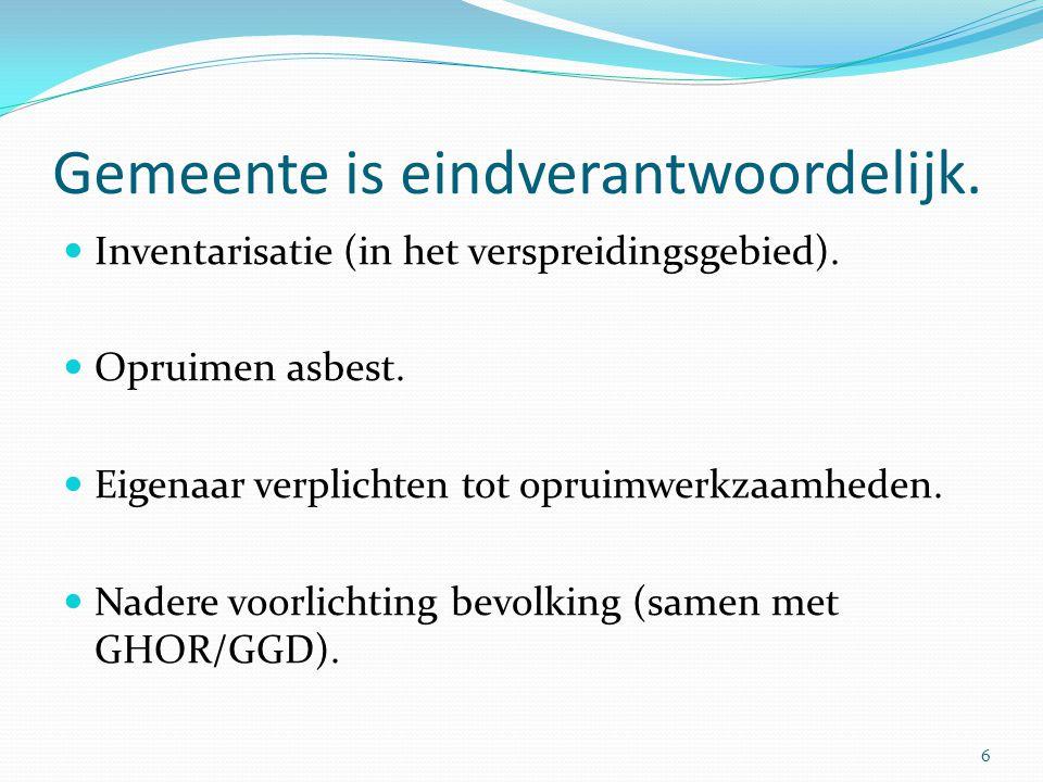 Gemeente is eindverantwoordelijk.  Inventarisatie (in het verspreidingsgebied).  Opruimen asbest.  Eigenaar verplichten tot opruimwerkzaamheden. 