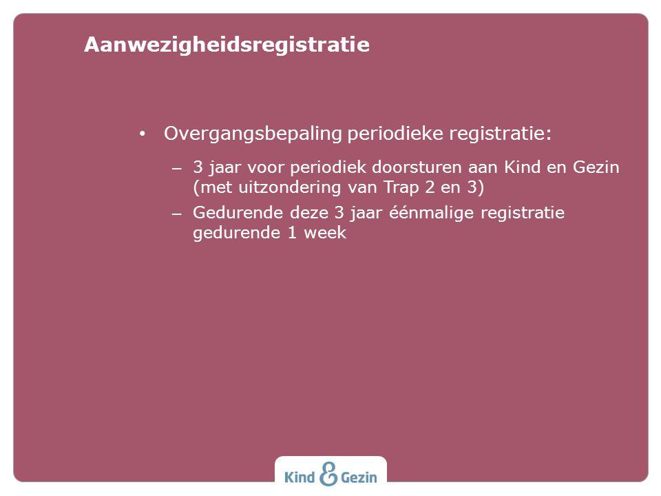 • Overgangsbepaling periodieke registratie: – 3 jaar voor periodiek doorsturen aan Kind en Gezin (met uitzondering van Trap 2 en 3) – Gedurende deze 3