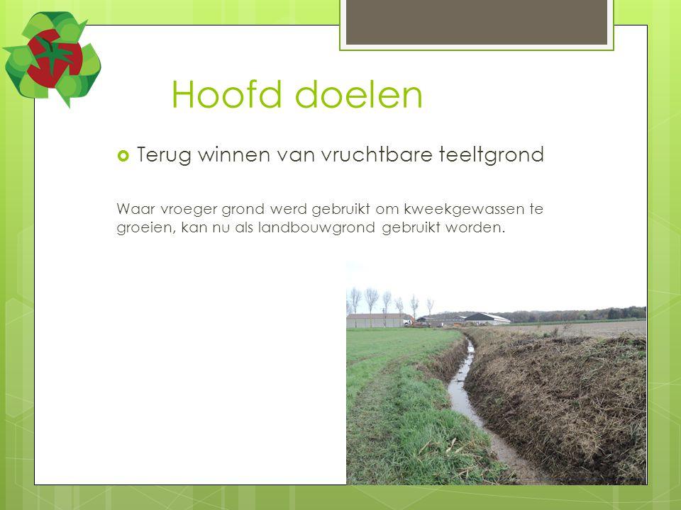 Hoofd doelen  Terug winnen van vruchtbare teeltgrond Waar vroeger grond werd gebruikt om kweekgewassen te groeien, kan nu als landbouwgrond gebruikt worden.