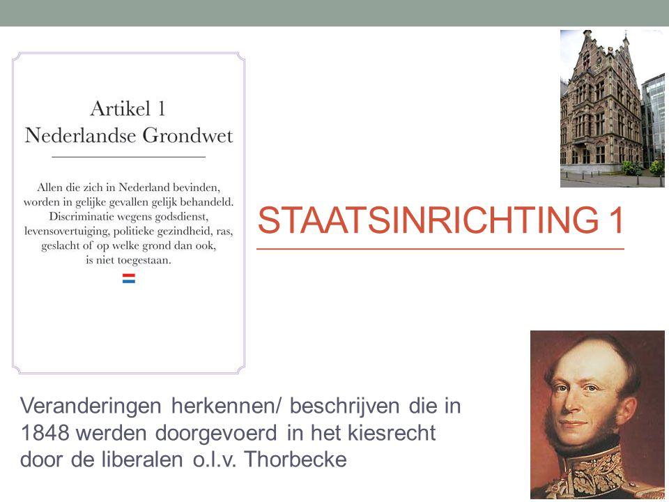 STAATSINRICHTING 1 Veranderingen herkennen/ beschrijven die in 1848 werden doorgevoerd in het kiesrecht door de liberalen o.l.v. Thorbecke