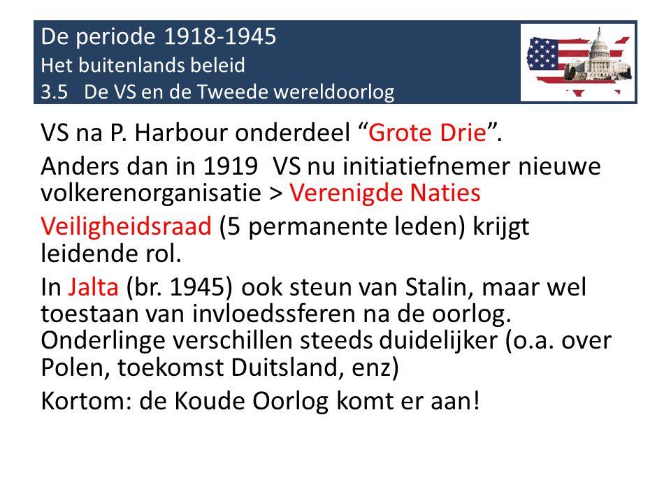 """De periode 1918-1945 Het buitenlands beleid 3.5 De VS en de Tweede wereldoorlog VS na P. Harbour onderdeel """"Grote Drie"""". Anders dan in 1919 VS nu init"""