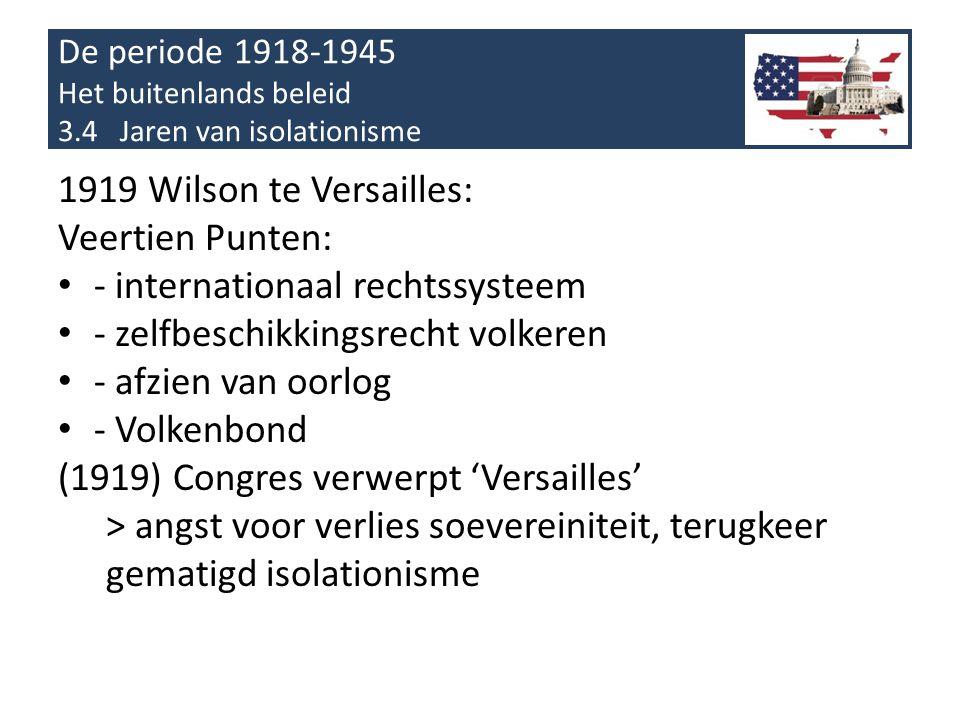 De periode 1918-1945 Het buitenlands beleid 3.4 Jaren van isolationisme 1919 Wilson te Versailles: Veertien Punten: • - internationaal rechtssysteem •