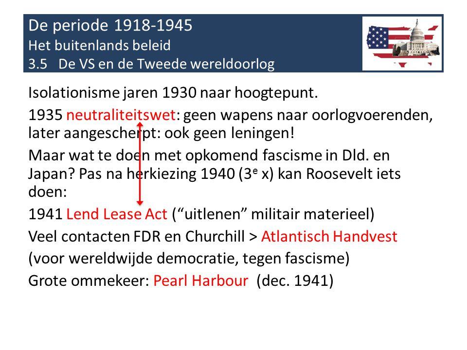 De periode 1918-1945 Het buitenlands beleid 3.5 De VS en de Tweede wereldoorlog Isolationisme jaren 1930 naar hoogtepunt. 1935 neutraliteitswet: geen