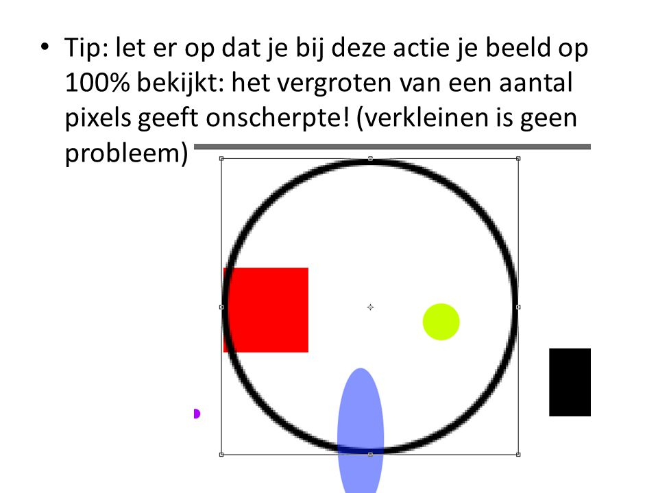 • Tip: let er op dat je bij deze actie je beeld op 100% bekijkt: het vergroten van een aantal pixels geeft onscherpte.