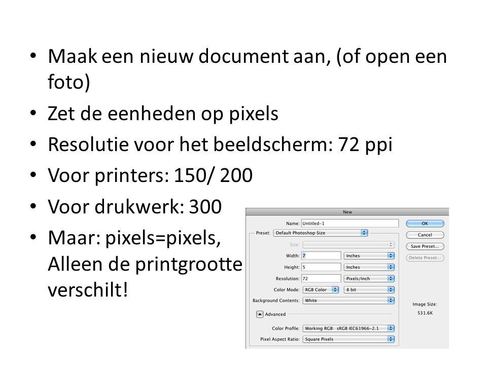 • Maak een nieuw document aan, (of open een foto) • Zet de eenheden op pixels • Resolutie voor het beeldscherm: 72 ppi • Voor printers: 150/ 200 • Voor drukwerk: 300 • Maar: pixels=pixels, Alleen de printgrootte verschilt!