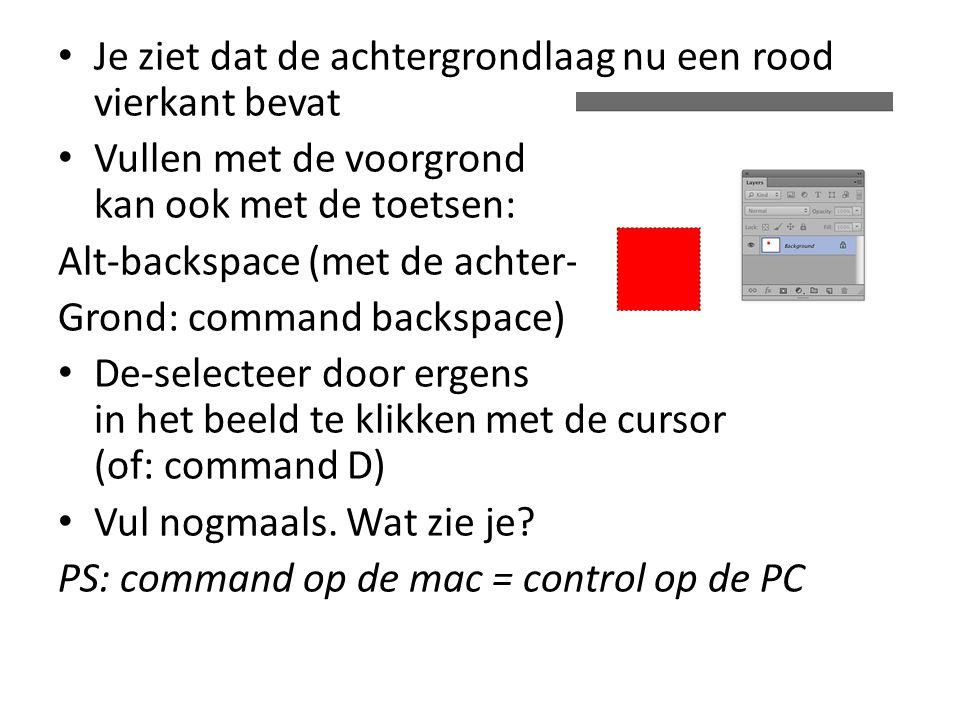 • Je ziet dat de achtergrondlaag nu een rood vierkant bevat • Vullen met de voorgrond kan ook met de toetsen: Alt-backspace (met de achter- Grond: command backspace) • De-selecteer door ergens in het beeld te klikken met de cursor (of: command D) • Vul nogmaals.