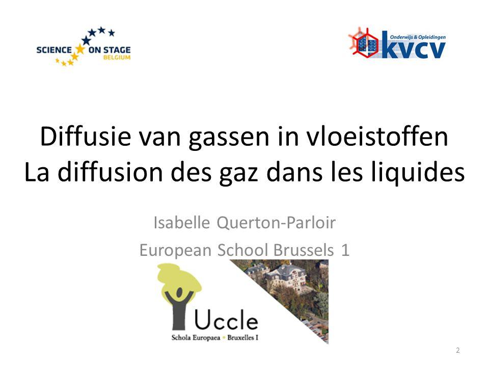 Diffusie van gassen in vloeistoffen La diffusion des gaz dans les liquides Isabelle Querton-Parloir European School Brussels 1 2
