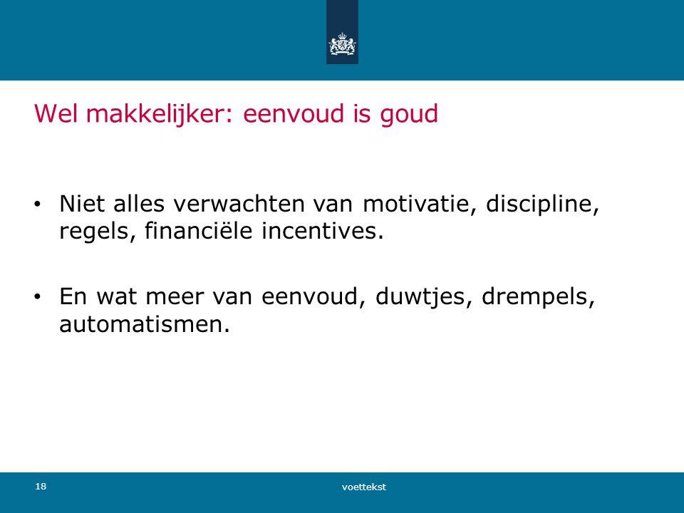 Wel makkelijker: eenvoud is goud • Niet alles verwachten van motivatie, discipline, regels, financiële incentives. • En wat meer van eenvoud, duwtjes,