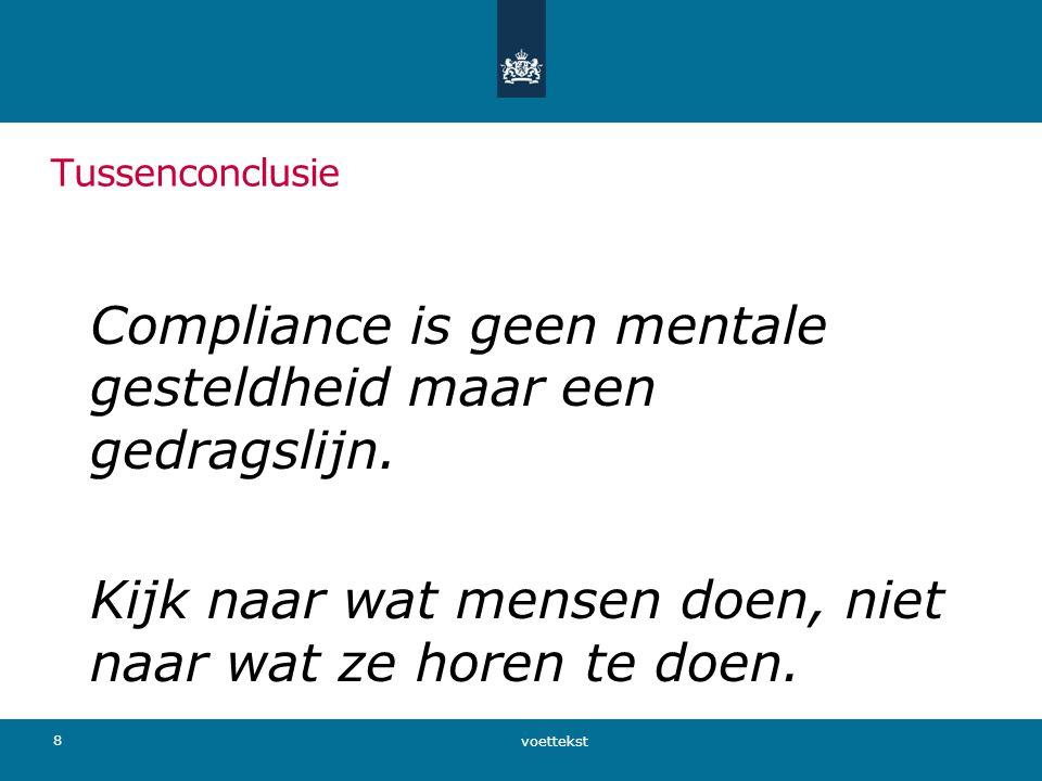 Tussenconclusie Compliance is geen mentale gesteldheid maar een gedragslijn. Kijk naar wat mensen doen, niet naar wat ze horen te doen. voettekst 8
