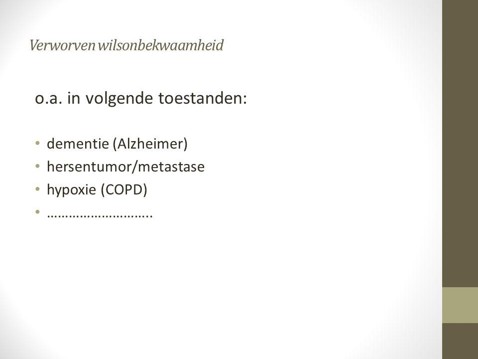 Verworven wilsonbekwaamheid o.a. in volgende toestanden: • dementie (Alzheimer) • hersentumor/metastase • hypoxie (COPD) • ………………………..