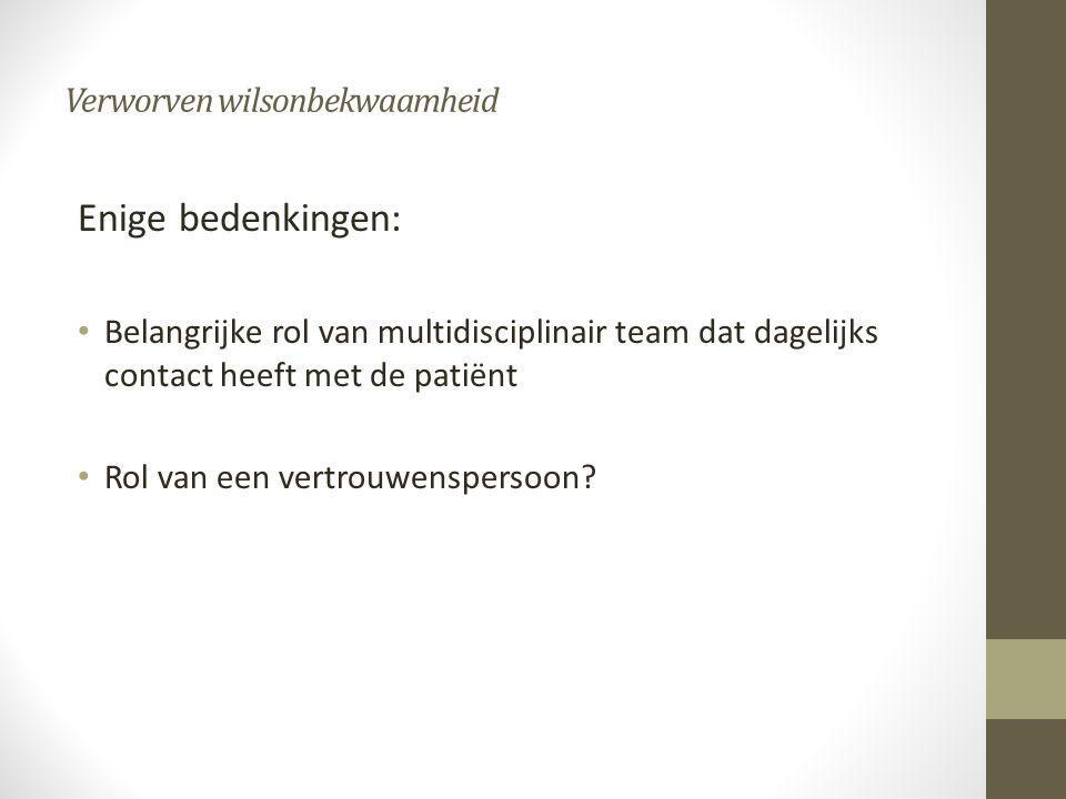Verworven wilsonbekwaamheid Enige bedenkingen: • Belangrijke rol van multidisciplinair team dat dagelijks contact heeft met de patiënt • Rol van een v