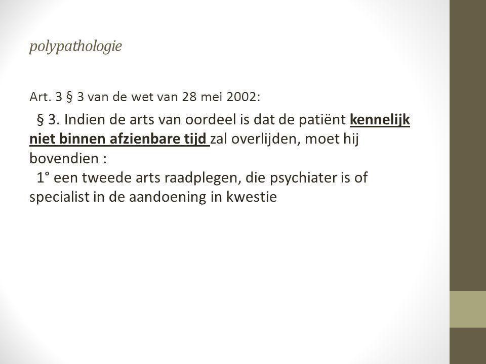 polypathologie Art. 3 § 3 van de wet van 28 mei 2002: § 3. Indien de arts van oordeel is dat de patiënt kennelijk niet binnen afzienbare tijd zal over