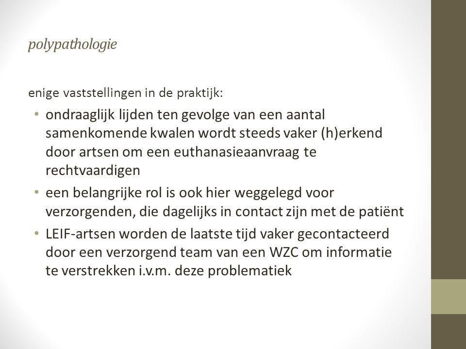 polypathologie enige vaststellingen in de praktijk: • ondraaglijk lijden ten gevolge van een aantal samenkomende kwalen wordt steeds vaker (h)erkend d
