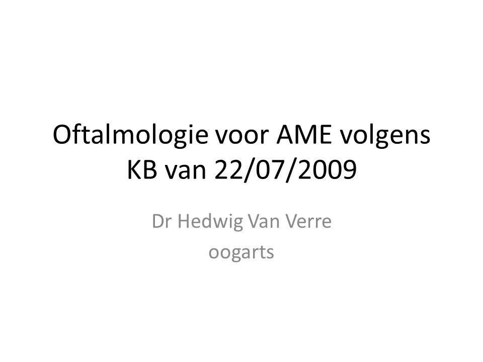 Oftalmologie voor AME volgens KB van 22/07/2009 Dr Hedwig Van Verre oogarts