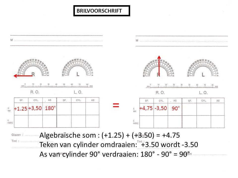 BRILVOORSCHRIFT +1.25 +3,50180° +4,75 -3,50 90° = Algebraïsche som : (+1.25) + (+3.50) = +4.75 Teken van cylinder omdraaien: +3.50 wordt -3.50 As van cylinder 90° verdraaien: 180° - 90° = 90°