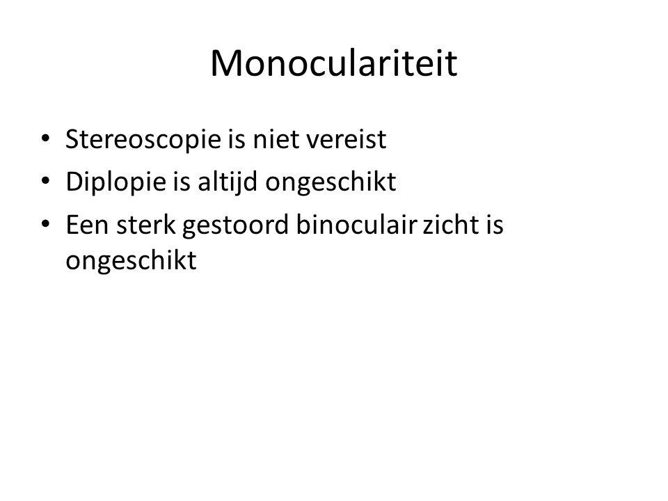 Monoculariteit • Stereoscopie is niet vereist • Diplopie is altijd ongeschikt • Een sterk gestoord binoculair zicht is ongeschikt