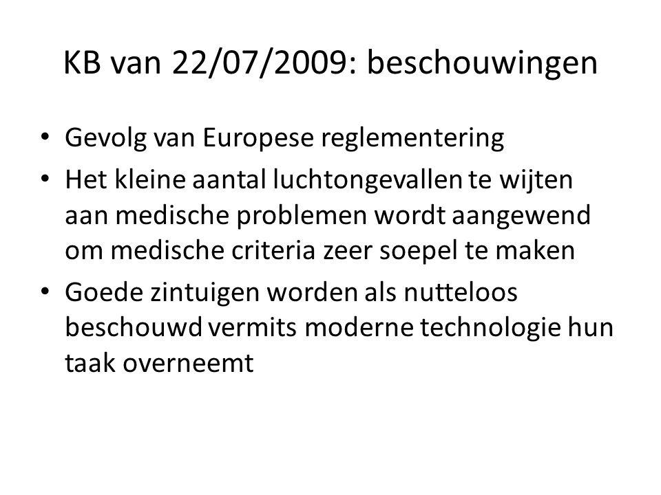 KB van 22/07/2009: beschouwingen • Gevolg van Europese reglementering • Het kleine aantal luchtongevallen te wijten aan medische problemen wordt aangewend om medische criteria zeer soepel te maken • Goede zintuigen worden als nutteloos beschouwd vermits moderne technologie hun taak overneemt
