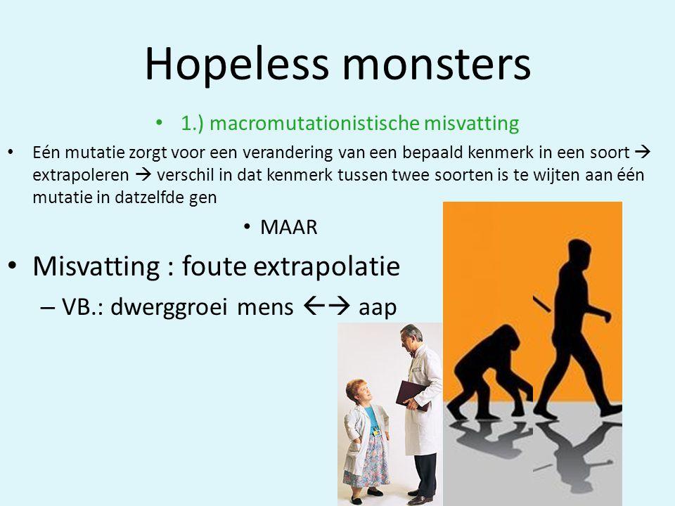 Hopeless monsters • 1.) macromutationistische misvatting • Eén mutatie zorgt voor een verandering van een bepaald kenmerk in een soort  extrapoleren  verschil in dat kenmerk tussen twee soorten is te wijten aan één mutatie in datzelfde gen • MAAR • Misvatting : foute extrapolatie – VB.: dwerggroei mens  aap