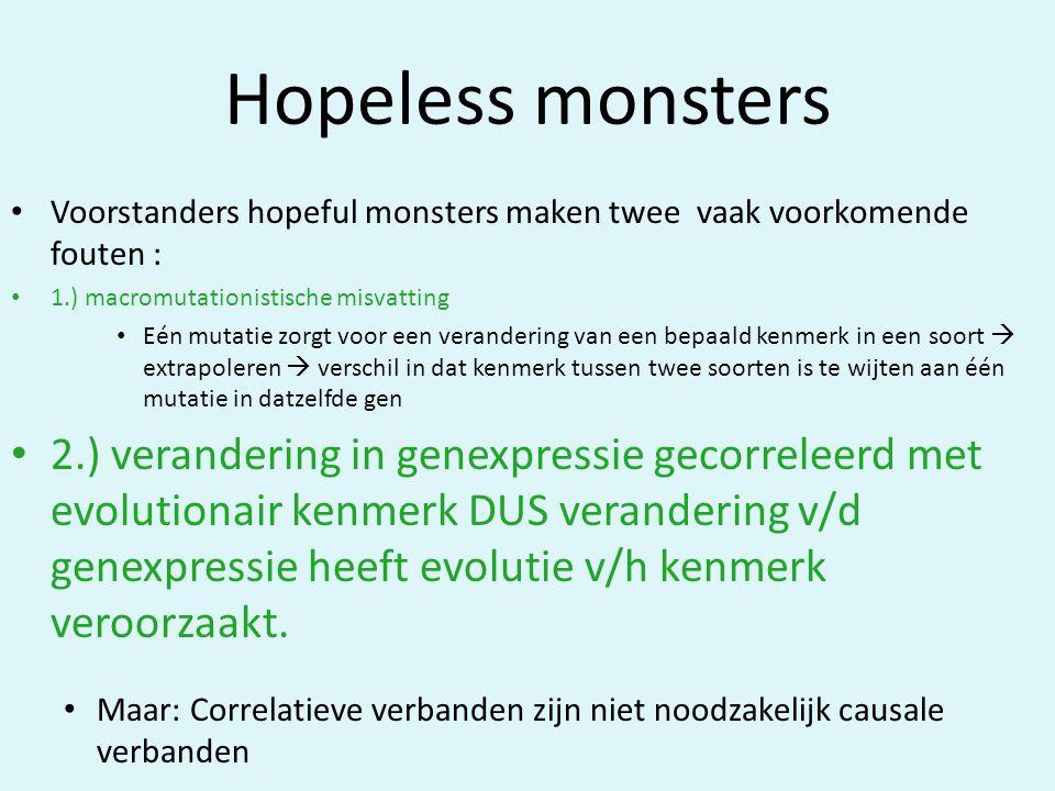 Hopeless monsters • Voorstanders hopeful monsters maken twee vaak voorkomende fouten : • 1.) macromutationistische misvatting • Eén mutatie zorgt voor een verandering van een bepaald kenmerk in een soort  extrapoleren  verschil in dat kenmerk tussen twee soorten is te wijten aan één mutatie in datzelfde gen • 2.) verandering in genexpressie gecorreleerd met evolutionair kenmerk DUS verandering v/d genexpressie heeft evolutie v/h kenmerk veroorzaakt.