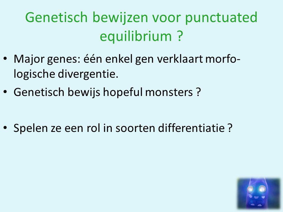 Genetisch bewijzen voor punctuated equilibrium ? • Major genes: één enkel gen verklaart morfo- logische divergentie. • Genetisch bewijs hopeful monste