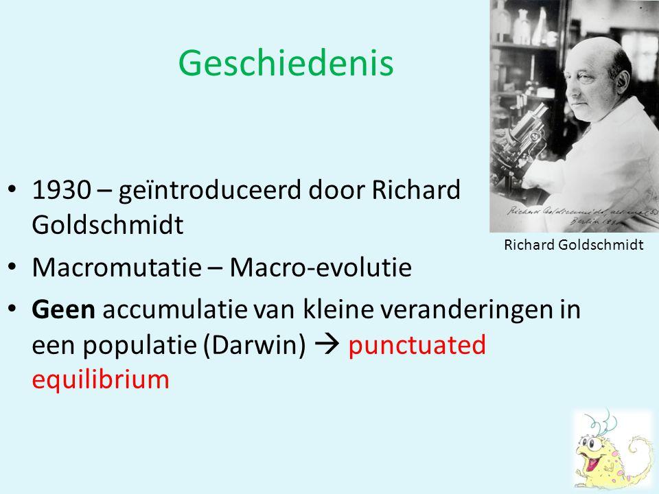 Geschiedenis • 1930 – geïntroduceerd door Richard Goldschmidt • Macromutatie – Macro-evolutie • Geen accumulatie van kleine veranderingen in een popul