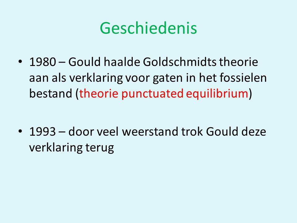 Geschiedenis • 1980 – Gould haalde Goldschmidts theorie aan als verklaring voor gaten in het fossielen bestand (theorie punctuated equilibrium) • 1993