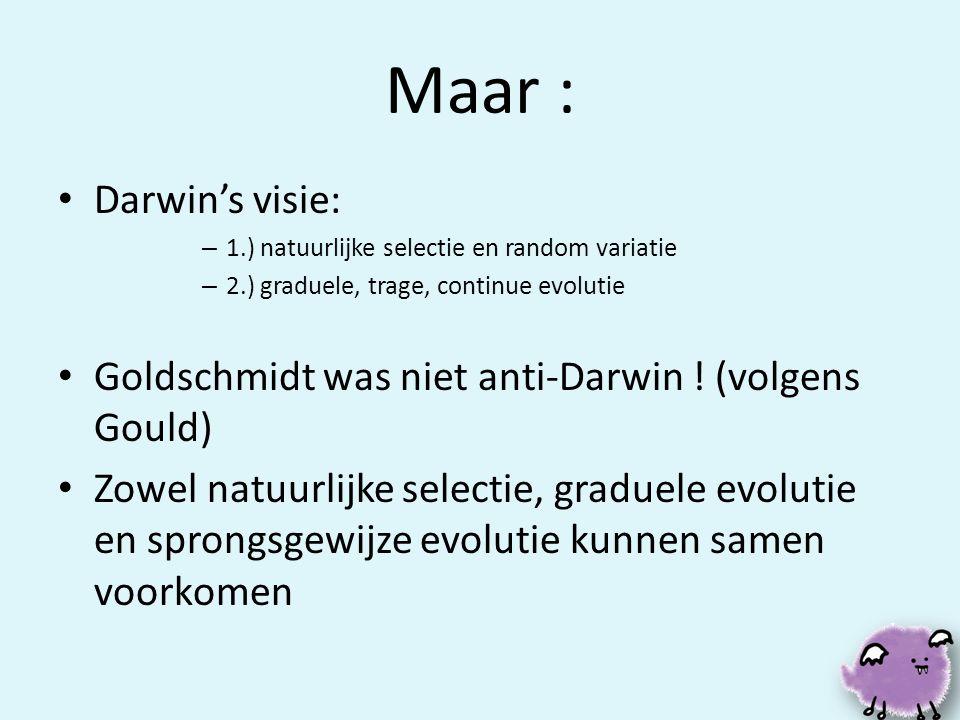 Maar : • Darwin's visie: – 1.) natuurlijke selectie en random variatie – 2.) graduele, trage, continue evolutie • Goldschmidt was niet anti-Darwin ! (