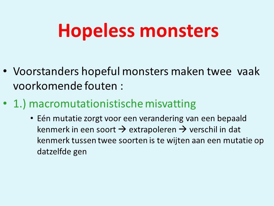 Hopeless monsters • Voorstanders hopeful monsters maken twee vaak voorkomende fouten : • 1.) macromutationistische misvatting • Eén mutatie zorgt voor een verandering van een bepaald kenmerk in een soort  extrapoleren  verschil in dat kenmerk tussen twee soorten is te wijten aan een mutatie op datzelfde gen