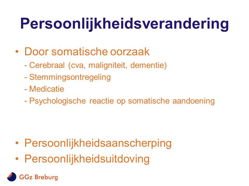 Persoonlijkheidsverandering •Door somatische oorzaak - Cerebraal (cva, maligniteit, dementie) - Stemmingsontregeling - Medicatie - Psychologische reac