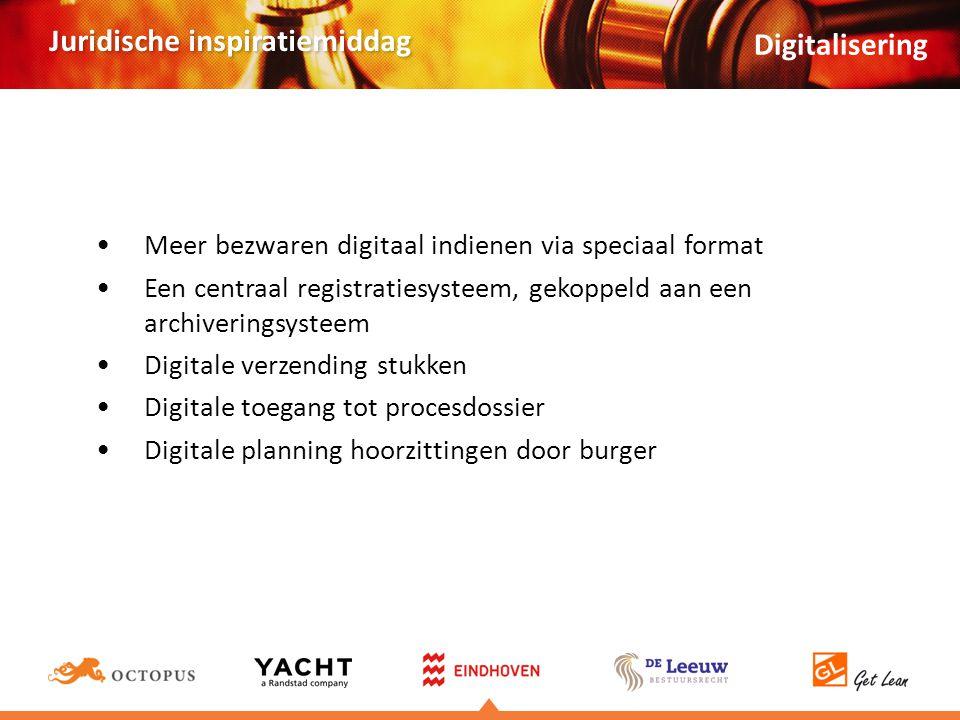 Juridische inspiratiemiddag •Meer bezwaren digitaal indienen via speciaal format •Een centraal registratiesysteem, gekoppeld aan een archiveringsysteem •Digitale verzending stukken •Digitale toegang tot procesdossier •Digitale planning hoorzittingen door burger Digitalisering
