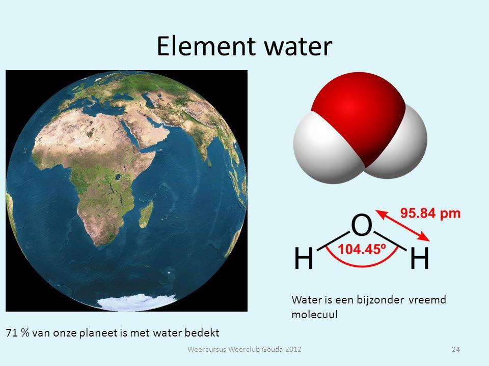 Element water Weercursus Weerclub Gouda 201224 71 % van onze planeet is met water bedekt Water is een bijzonder vreemd molecuul
